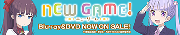 NEW GAME! ニューゲーム Blu-ray&DVD NOW ON SALE!